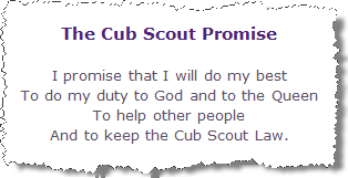 The Cub Promise. I promise that I will do my best, To do my duty to God and to the Queen, To help other people And to keep the Cub Scout Law.